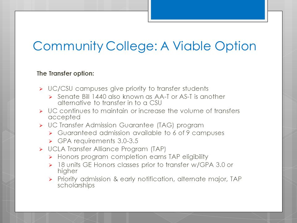 Community College: A Viable Option The Transfer option:  UC/CSU campuses give priority to transfer students  Senate Bill 1440 also known as AA-T or AS-T is another alternative to transfer in to a CSU  UC continues to maintain or increase the volume of transfers accepted  UC Transfer Admission Guarantee (TAG) program  Guaranteed admission available to 6 of 9 campuses  GPA requirements 3.0-3.5  UCLA Transfer Alliance Program (TAP)  Honors program completion earns TAP eligibility  18 units GE Honors classes prior to transfer w/GPA 3.0 or higher  Priority admission & early notification, alternate major, TAP scholarships