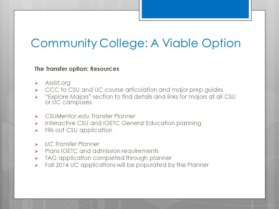 Community College: A Viable Option The Transfer option: Resources  Assist.org  CCC to CSU and UC course articulation and major prep guides  Explore Majors section to find details and links for majors at all CSU or UC campuses  CSUMentor.edu Transfer Planner  Interactive CSU and IGETC General Education planning  Fills out CSU application  UC Transfer Planner  Plans IGETC and admission requirements  TAG application completed through planner  Fall 2014 UC applications will be populated by the Planner