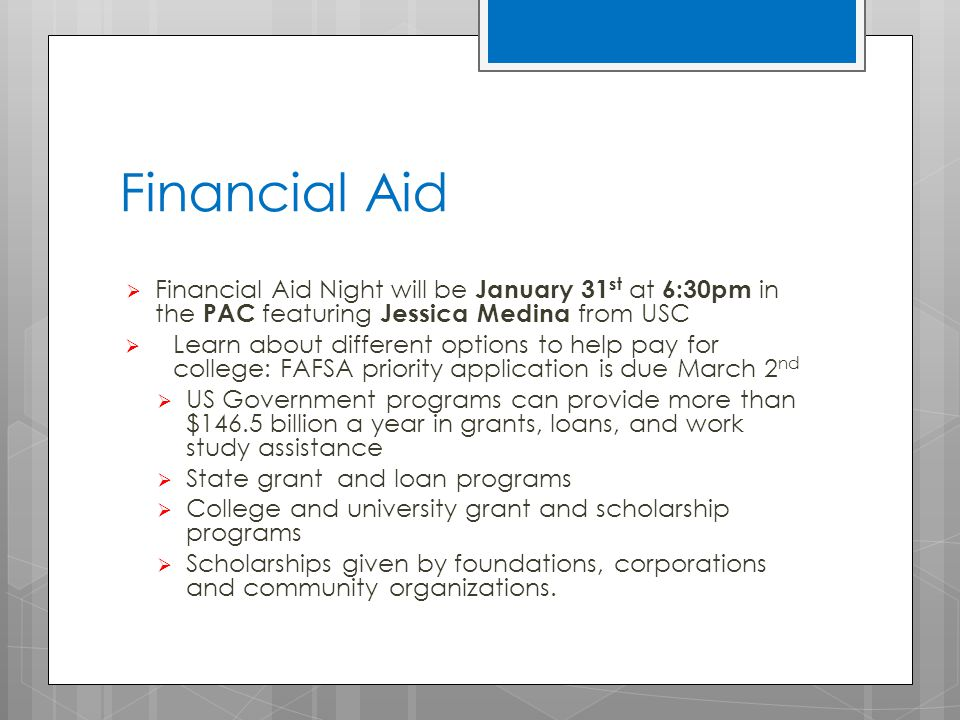 Financial Aid  Financial Aid Night will be January 31 st at 6:30pm in the PAC featuring Jessica Medina from USC  Learn about different options to help pay for college: FAFSA priority application is due March 2 nd  US Government programs can provide more than $146.5 billion a year in grants, loans, and work study assistance  State grant and loan programs  College and university grant and scholarship programs  Scholarships given by foundations, corporations and community organizations.