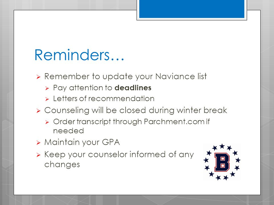 Reminders…  Remember to update your Naviance list  Pay attention to deadlines  Letters of recommendation  Counseling will be closed during winter break  Order transcript through Parchment.com if needed  Maintain your GPA  Keep your counselor informed of any changes