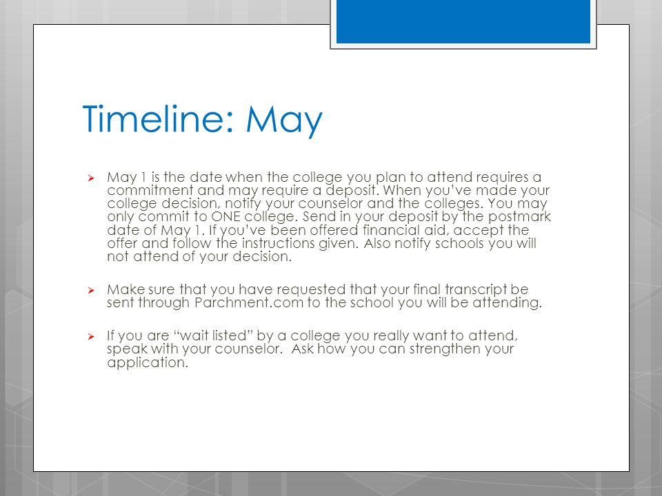 Timeline: May  May 1 is the date when the college you plan to attend requires a commitment and may require a deposit.
