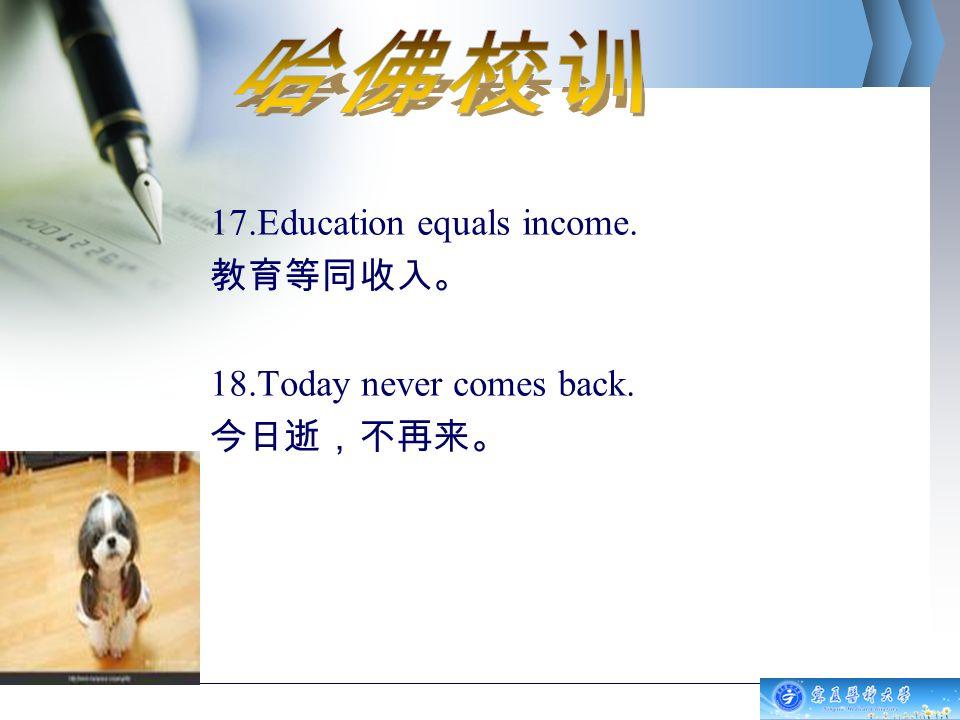 17.Education equals income. 教育等同收入。 18.Today never comes back. 今日逝,不再来。