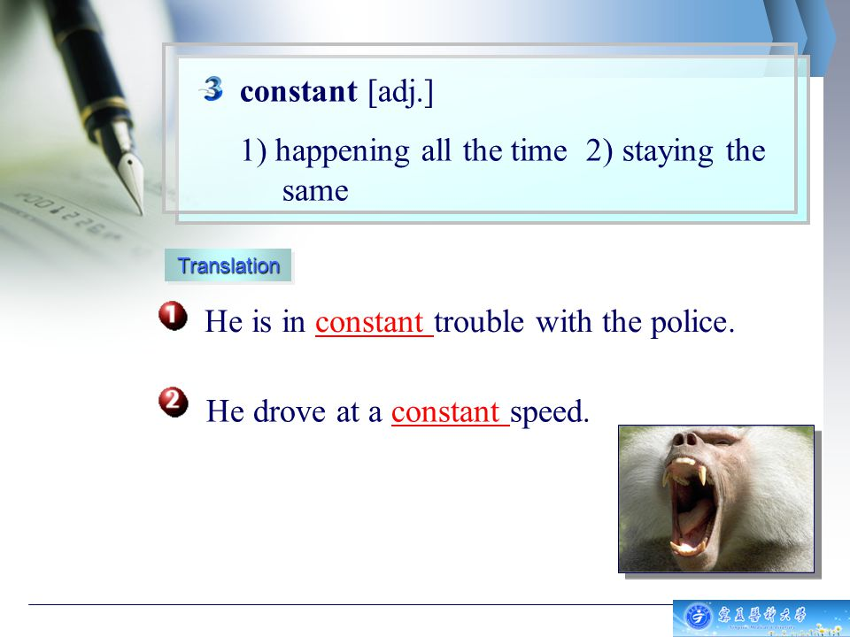 constant [adj.] 1) happening all the time 2) staying the same He is in constant trouble with the police.