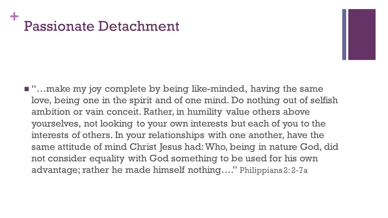 + Passionate Detachment …make my joy complete by being like-minded, having the same love, being one in the spirit and of one mind.