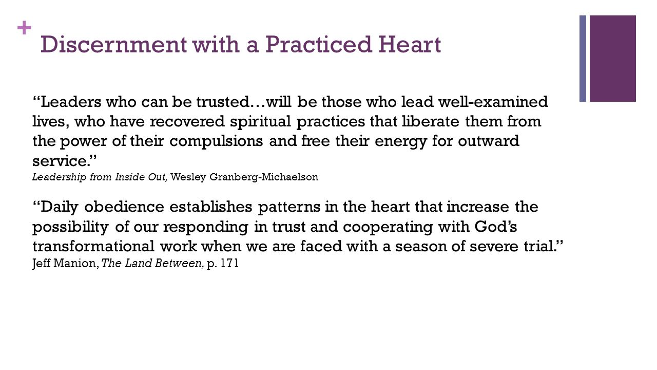 + Discernment with a Practiced Heart Leaders who can be trusted…will be those who lead well-examined lives, who have recovered spiritual practices that liberate them from the power of their compulsions and free their energy for outward service. Leadership from Inside Out, Wesley Granberg-Michaelson Daily obedience establishes patterns in the heart that increase the possibility of our responding in trust and cooperating with God's transformational work when we are faced with a season of severe trial. Jeff Manion, The Land Between, p.
