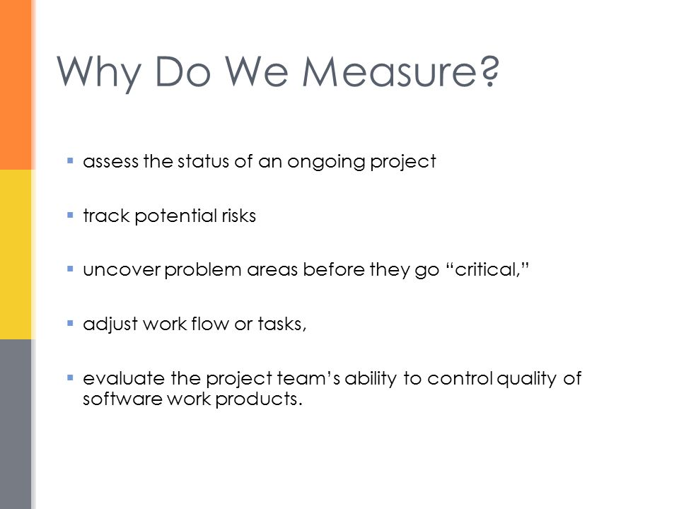 Software Measurement  S/W measurement can be categorized in two ways: 1.Direct measures of the s/w process (e.g., cost and effort applied) and product (e.g., lines of code (LOC) produced, etc.) 2.Indirect measures of the product (e.g., functionality, quality, complexity, etc.)  Requires normalization of both size- and function-oriented metrics