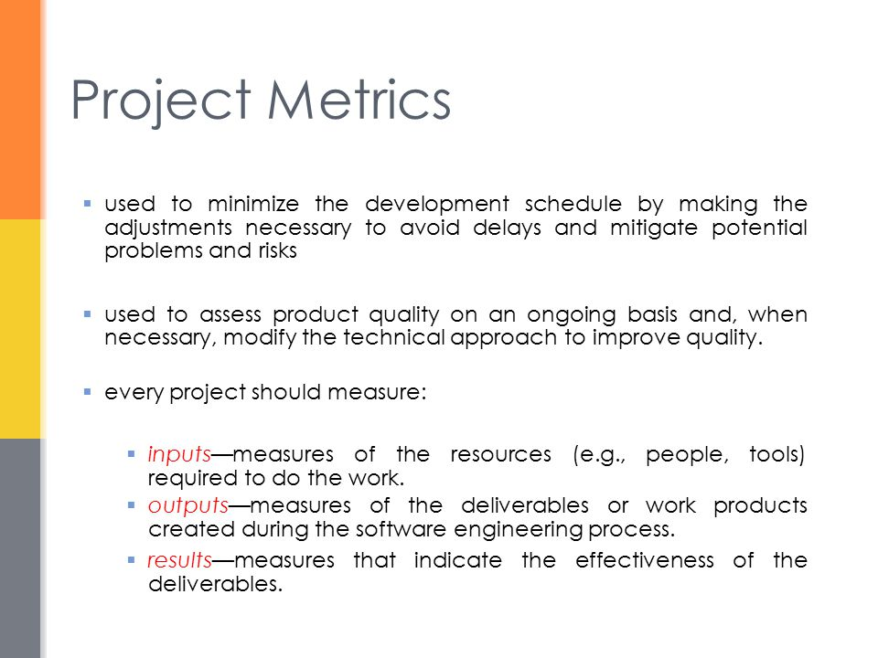 Typical Project Metrics  Effort/time per software engineering task  Errors uncovered per review hour  Scheduled vs.