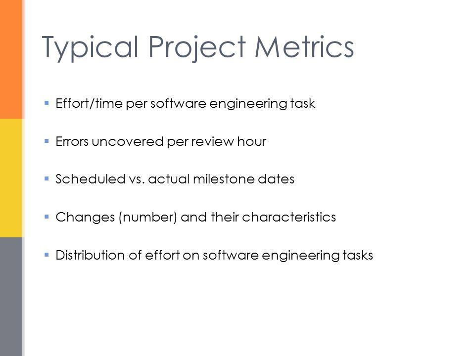 Metrics in the Process and Project Domains  Process metrics are collected across all projects and over long periods of time  Project metrics enable a software project manager to  Assess the status of an ongoing project  Track potential risks  Uncover problem areas before they go critical  Adjust work flow or tasks  Evaluate the project team's ability to control quality of software work products
