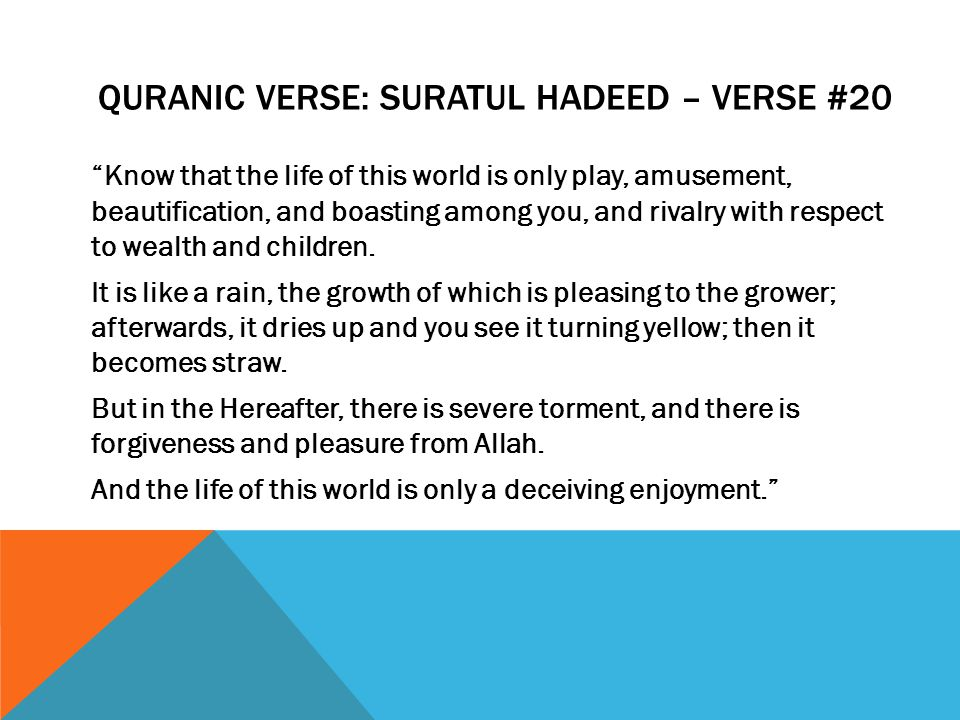 QURANIC VERSE: SURATUL HADEED – VERSE #20 Know that the life of this world is only play, amusement, beautification, and boasting among you, and rivalry with respect to wealth and children.