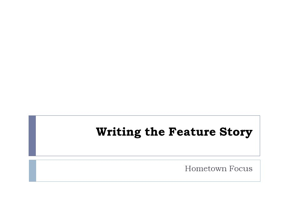 Writing the Feature Story Hometown Focus