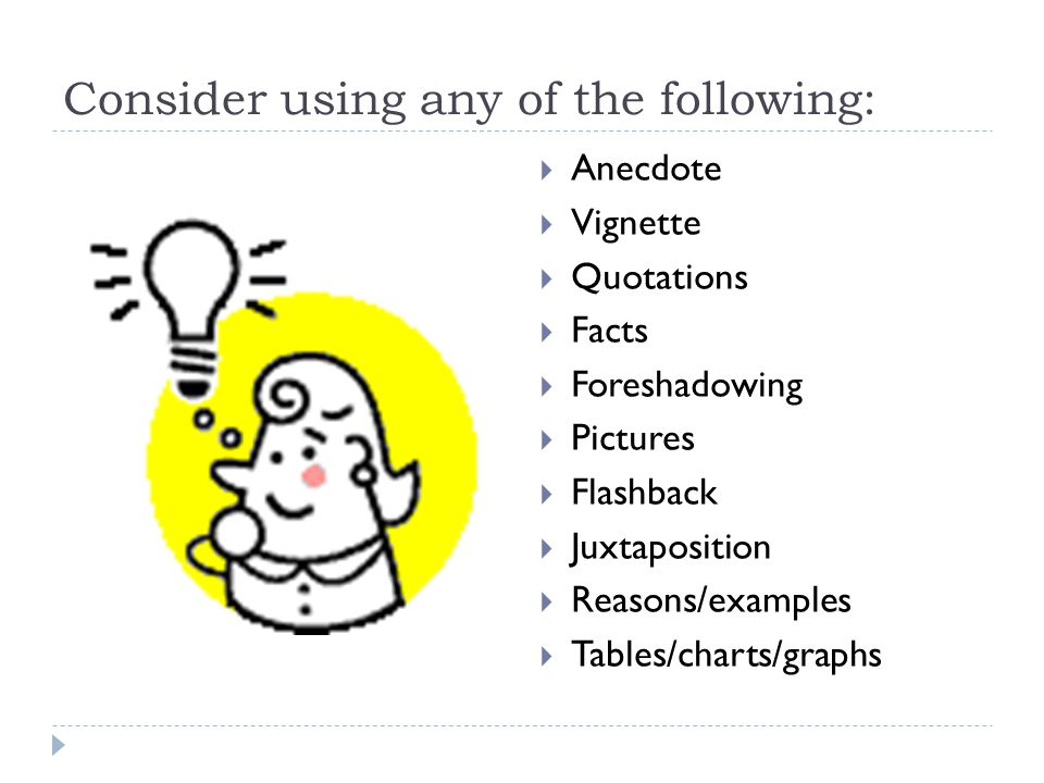 Consider using any of the following:  Anecdote  Vignette  Quotations  Facts  Foreshadowing  Pictures  Flashback  Juxtaposition  Reasons/examp