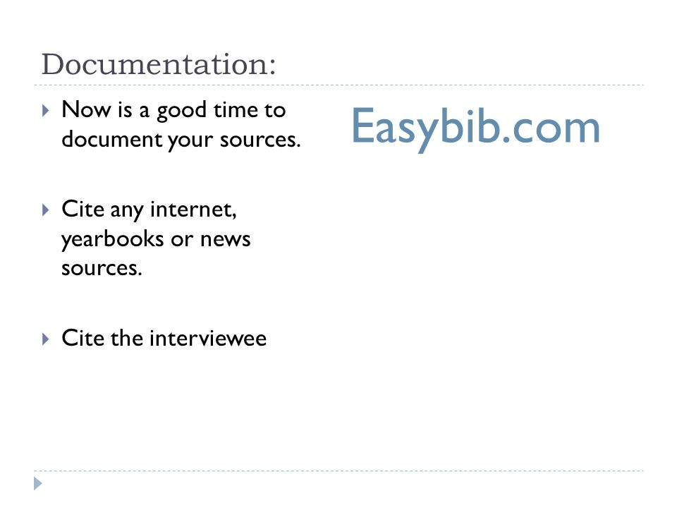 Documentation:  Now is a good time to document your sources.  Cite any internet, yearbooks or news sources.  Cite the interviewee Easybib.com