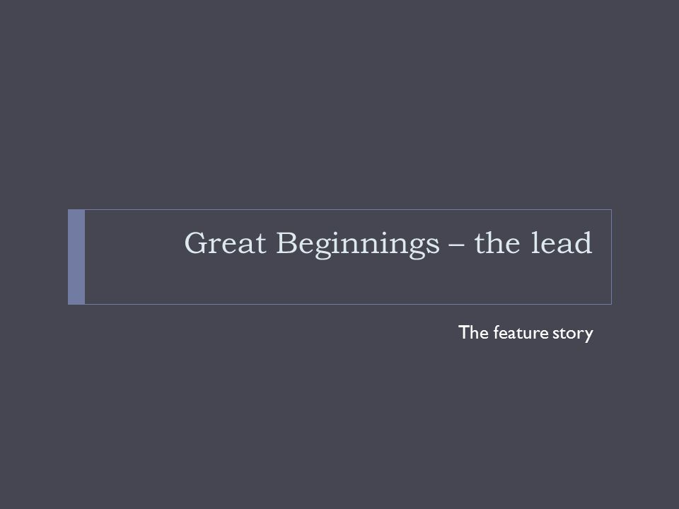 Great Beginnings – the lead The feature story