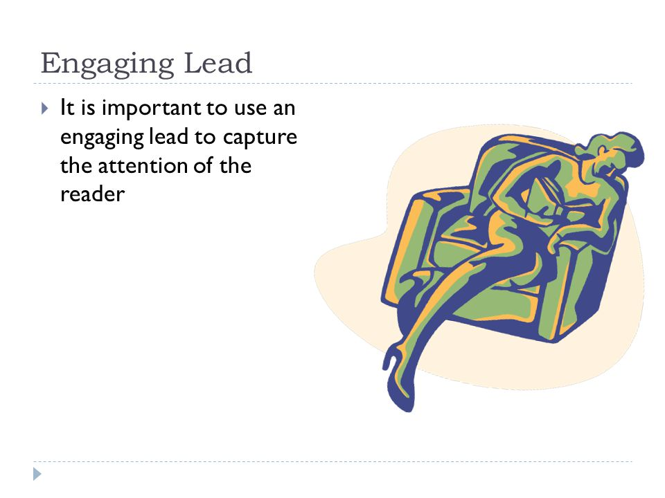 Engaging Lead  It is important to use an engaging lead to capture the attention of the reader