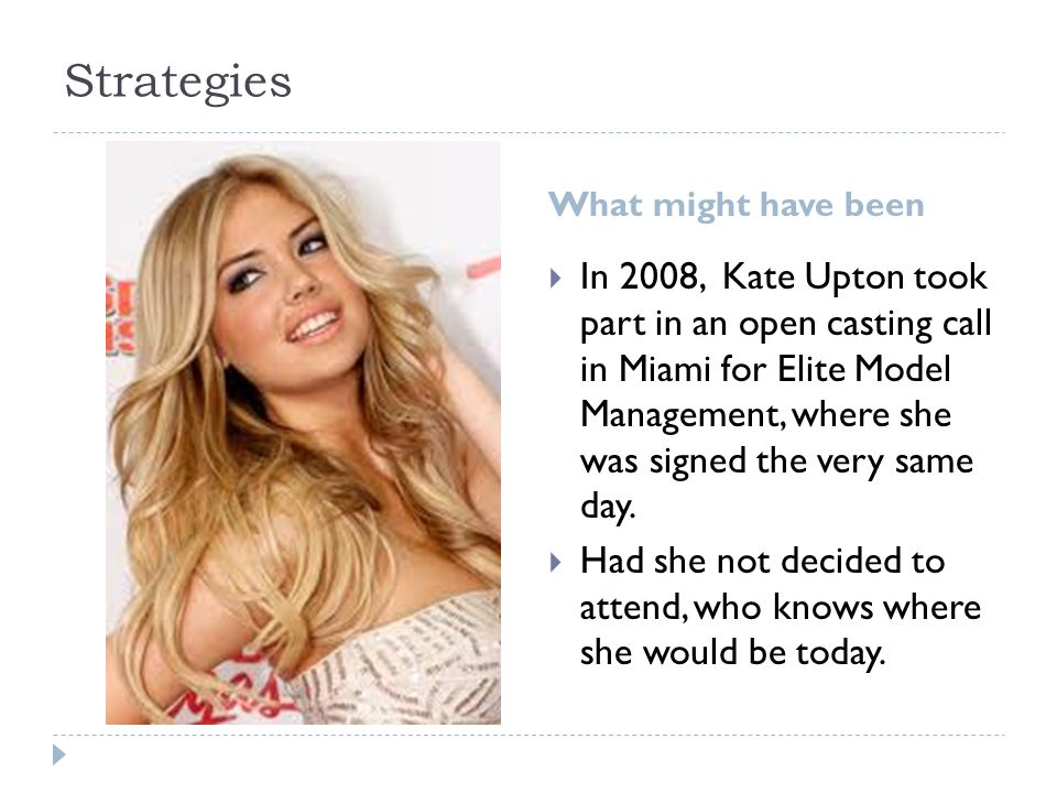 Strategies What might have been  In 2008, Kate Upton took part in an open casting call in Miami for Elite Model Management, where she was signed the