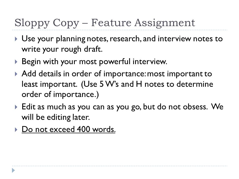 Sloppy Copy – Feature Assignment  Use your planning notes, research, and interview notes to write your rough draft.  Begin with your most powerful i
