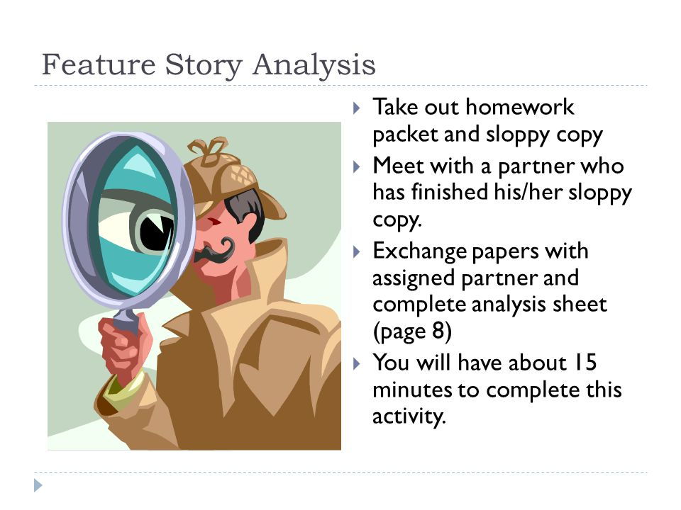 Feature Story Analysis  Take out homework packet and sloppy copy  Meet with a partner who has finished his/her sloppy copy.  Exchange papers with a