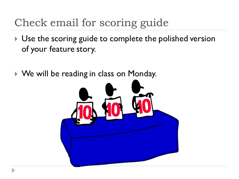Check email for scoring guide  Use the scoring guide to complete the polished version of your feature story.  We will be reading in class on Monday.