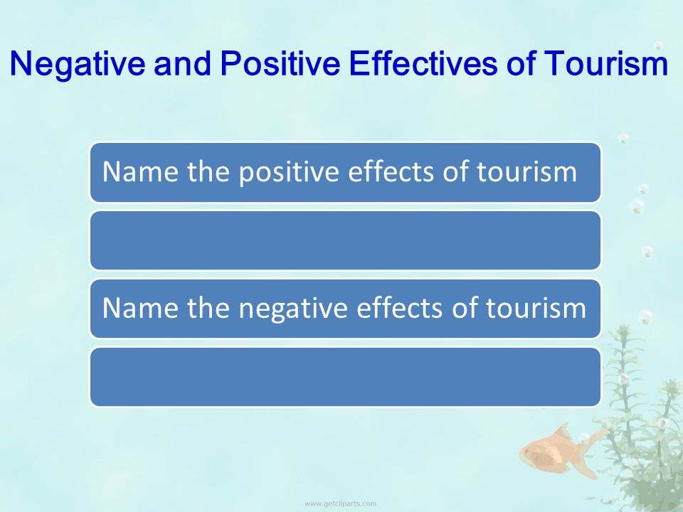 Negative and Positive Effectives of Tourism Name the positive effects of tourismName the negative effects of tourism