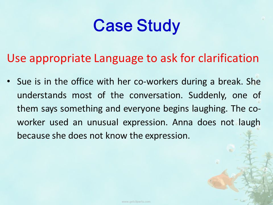 Case Study Use appropriate Language to ask for clarification Sue is in the office with her co-workers during a break.