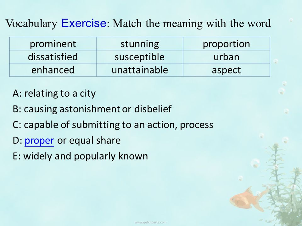 Vocabulary Exercise : Match the meaning with the word prominentstunningproportion dissatisfiedsusceptibleurban enhancedunattainableaspect A: relating to a city B: causing astonishment or disbelief C: capable of submitting to an action, process D: proper or equal shareproper E: widely and popularly known