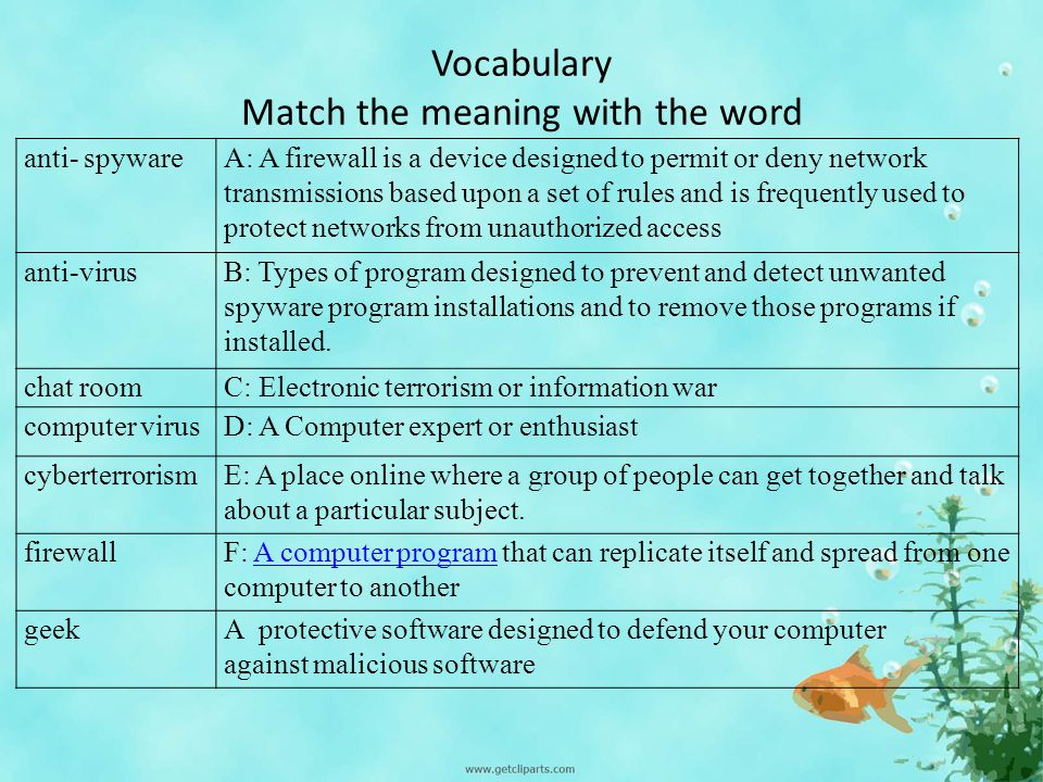 Vocabulary Match the meaning with the word anti- spywareA: A firewall is a device designed to permit or deny network transmissions based upon a set of rules and is frequently used to protect networks from unauthorized access anti-virusB: Types of program designed to prevent and detect unwanted spyware program installations and to remove those programs if installed.