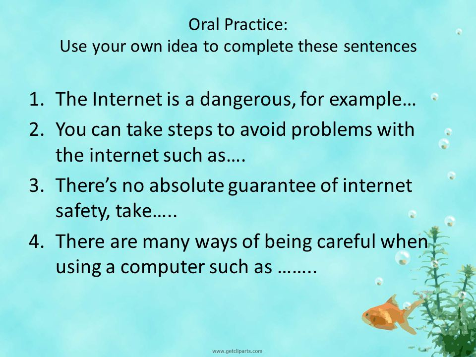 Oral Practice: Use your own idea to complete these sentences 1.The Internet is a dangerous, for example… 2.You can take steps to avoid problems with the internet such as….