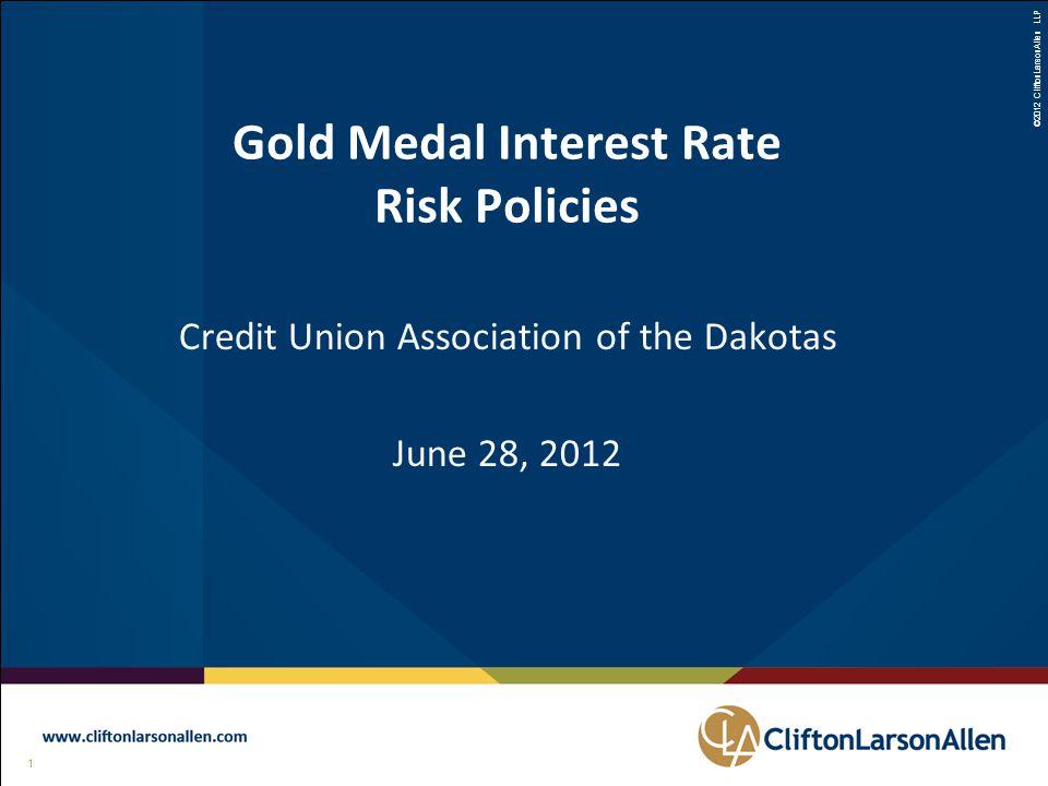 ©2012 CliftonLarsonAllen LLP 1 111 Gold Medal Interest Rate Risk Policies Credit Union Association of the Dakotas June 28, 2012