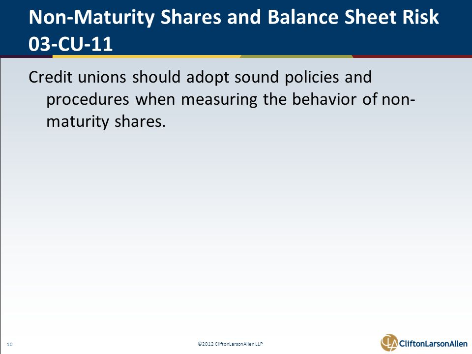 ©2012 CliftonLarsonAllen LLP 10 Non-Maturity Shares and Balance Sheet Risk 03-CU-11 Credit unions should adopt sound policies and procedures when measuring the behavior of non- maturity shares.