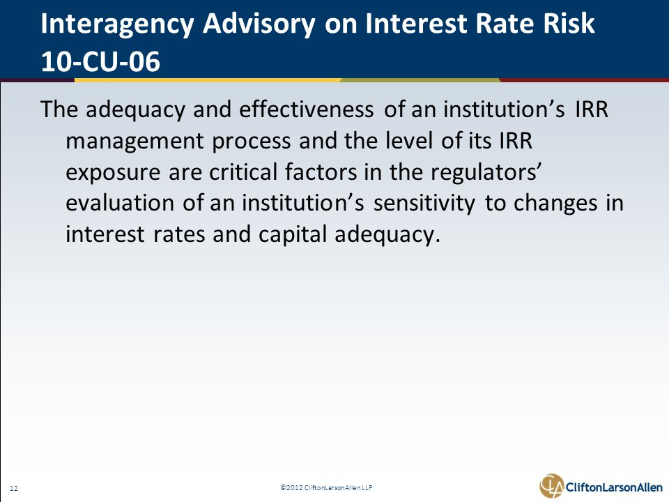 ©2012 CliftonLarsonAllen LLP 12 Interagency Advisory on Interest Rate Risk 10-CU-06 The adequacy and effectiveness of an institution's IRR management