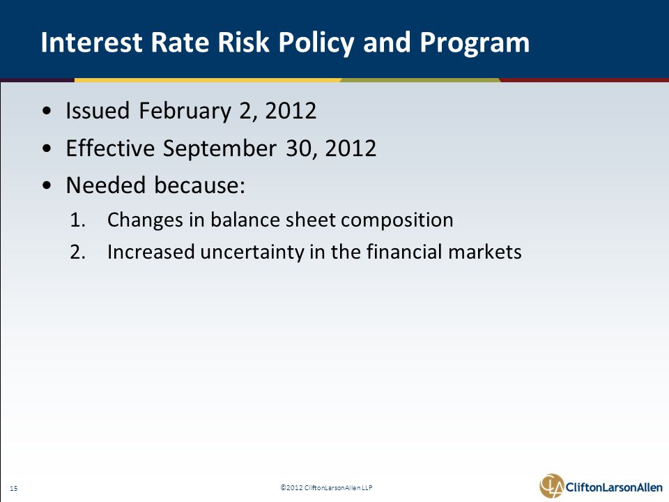 ©2012 CliftonLarsonAllen LLP 15 Interest Rate Risk Policy and Program Issued February 2, 2012 Effective September 30, 2012 Needed because: 1.Changes in balance sheet composition 2.Increased uncertainty in the financial markets