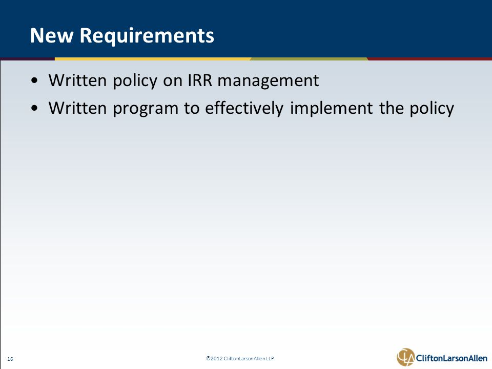 ©2012 CliftonLarsonAllen LLP 16 New Requirements Written policy on IRR management Written program to effectively implement the policy