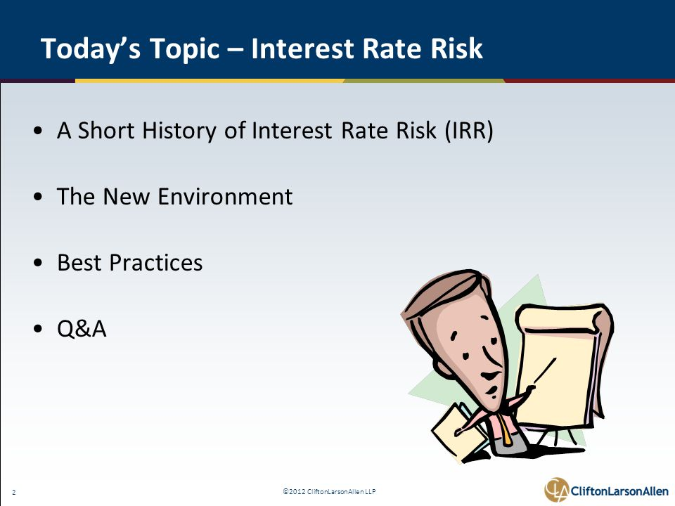 ©2012 CliftonLarsonAllen LLP 33 IRR Measurement and Monitoring Risk Measurement Methods: GAP analysis Income Simulation NCUA Asset Valuation tables NEV All are acceptable, depending on complexity
