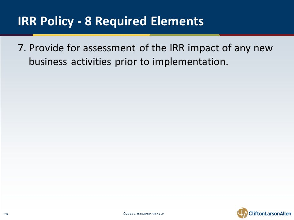 ©2012 CliftonLarsonAllen LLP 28 IRR Policy - 8 Required Elements 7. Provide for assessment of the IRR impact of any new business activities prior to i