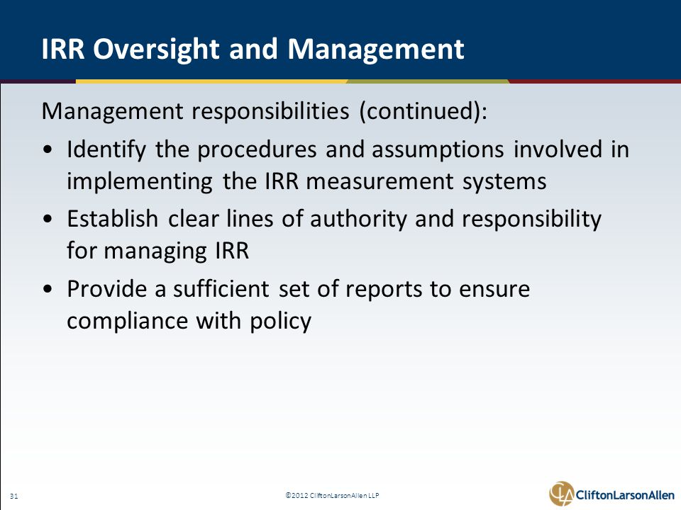 ©2012 CliftonLarsonAllen LLP 31 IRR Oversight and Management Management responsibilities (continued): Identify the procedures and assumptions involved in implementing the IRR measurement systems Establish clear lines of authority and responsibility for managing IRR Provide a sufficient set of reports to ensure compliance with policy
