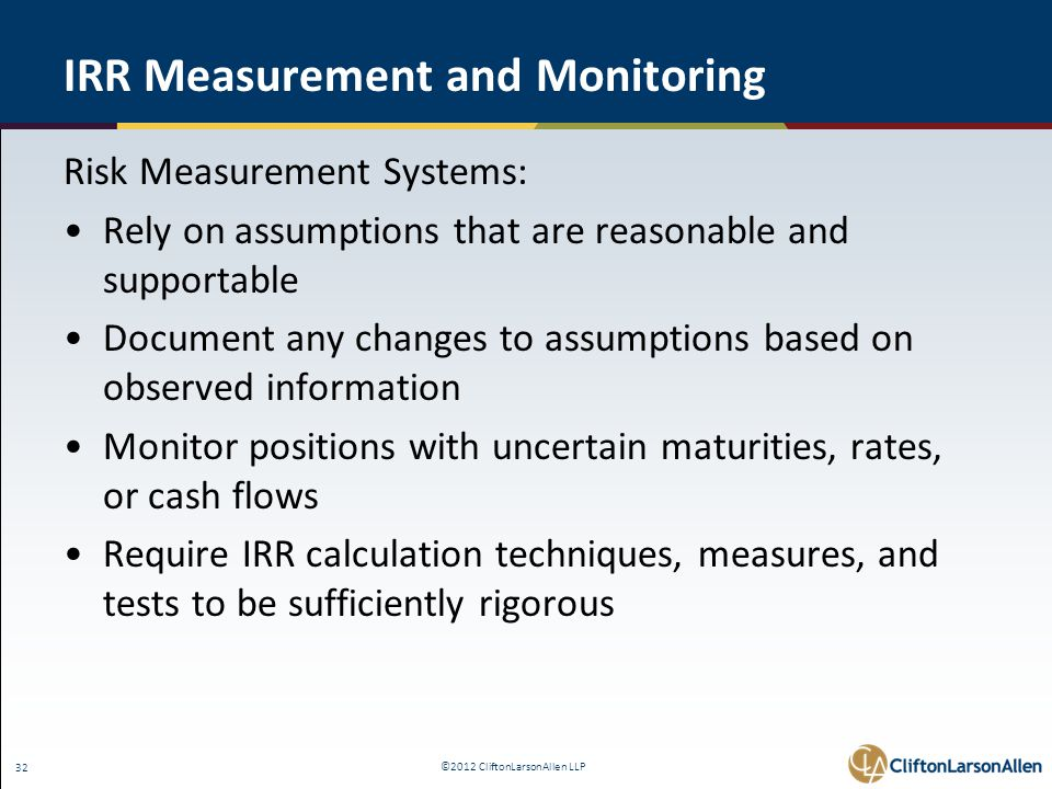 ©2012 CliftonLarsonAllen LLP 32 IRR Measurement and Monitoring Risk Measurement Systems: Rely on assumptions that are reasonable and supportable Document any changes to assumptions based on observed information Monitor positions with uncertain maturities, rates, or cash flows Require IRR calculation techniques, measures, and tests to be sufficiently rigorous
