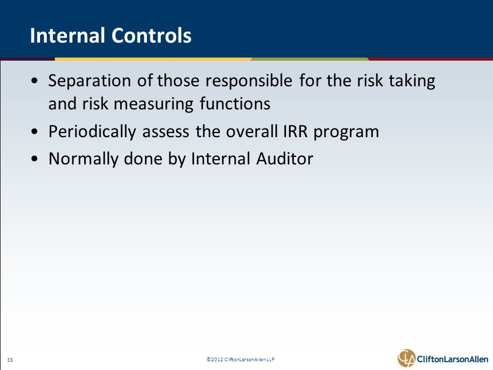 ©2012 CliftonLarsonAllen LLP 35 Internal Controls Separation of those responsible for the risk taking and risk measuring functions Periodically assess