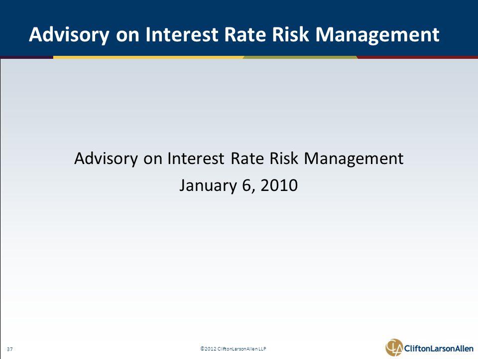 ©2012 CliftonLarsonAllen LLP 37 Advisory on Interest Rate Risk Management January 6, 2010