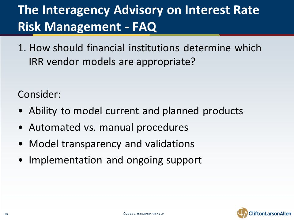 ©2012 CliftonLarsonAllen LLP 38 The Interagency Advisory on Interest Rate Risk Management - FAQ 1. How should financial institutions determine which I