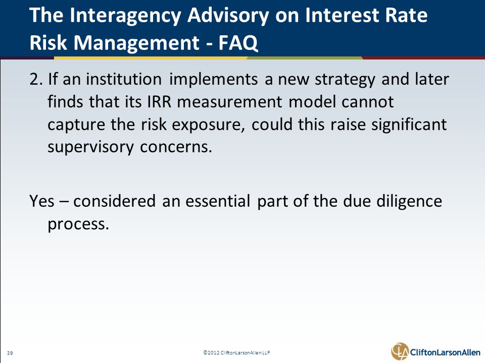 ©2012 CliftonLarsonAllen LLP 39 The Interagency Advisory on Interest Rate Risk Management - FAQ 2. If an institution implements a new strategy and lat