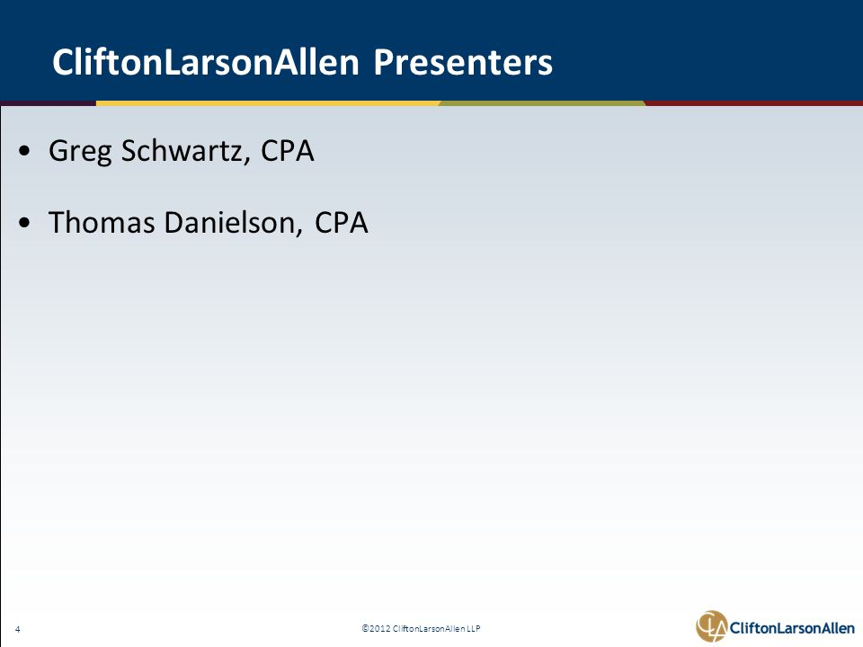 ©2012 CliftonLarsonAllen LLP 4 CliftonLarsonAllen Presenters Greg Schwartz, CPA Thomas Danielson, CPA