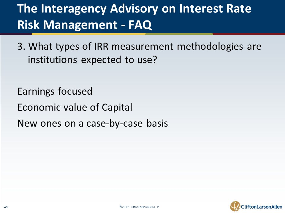 ©2012 CliftonLarsonAllen LLP 40 The Interagency Advisory on Interest Rate Risk Management - FAQ 3. What types of IRR measurement methodologies are ins