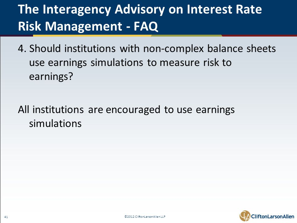 ©2012 CliftonLarsonAllen LLP 41 The Interagency Advisory on Interest Rate Risk Management - FAQ 4. Should institutions with non-complex balance sheets