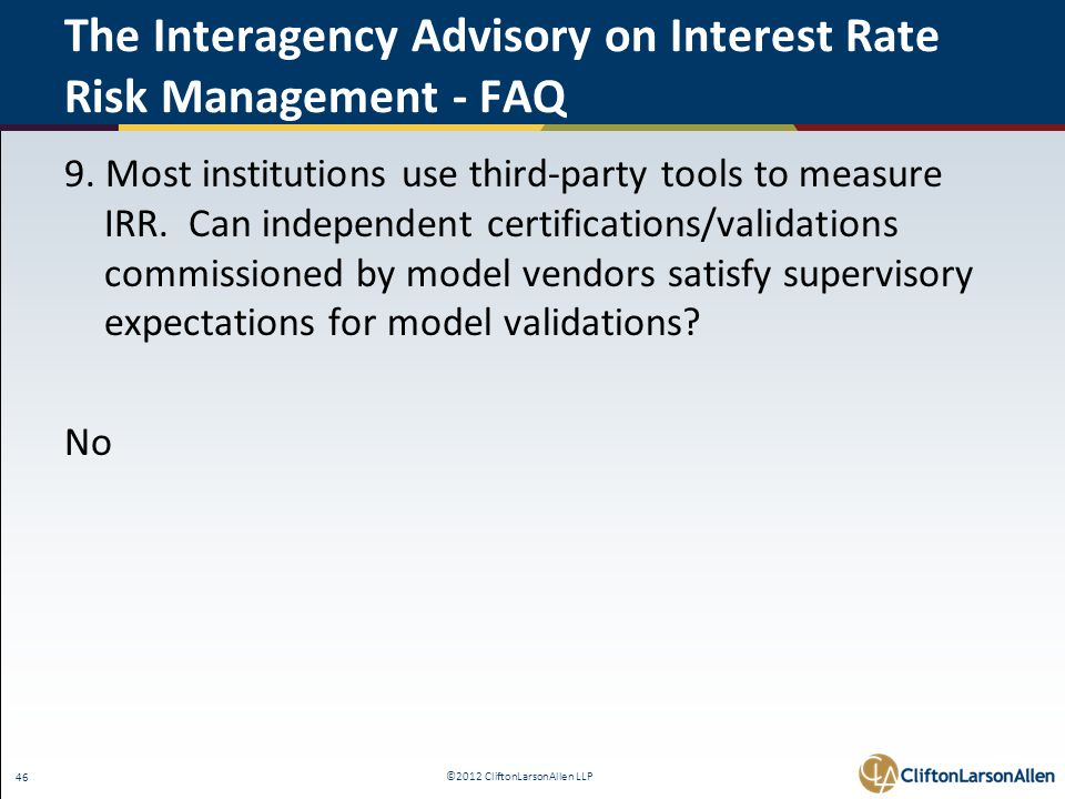 ©2012 CliftonLarsonAllen LLP 46 The Interagency Advisory on Interest Rate Risk Management - FAQ 9. Most institutions use third-party tools to measure