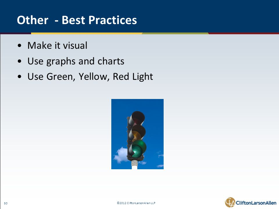 ©2012 CliftonLarsonAllen LLP 50 Other - Best Practices Make it visual Use graphs and charts Use Green, Yellow, Red Light