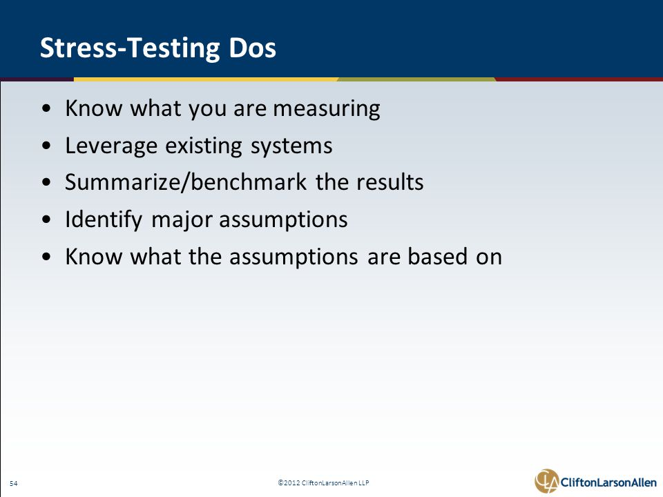 ©2012 CliftonLarsonAllen LLP 54 Stress-Testing Dos Know what you are measuring Leverage existing systems Summarize/benchmark the results Identify majo