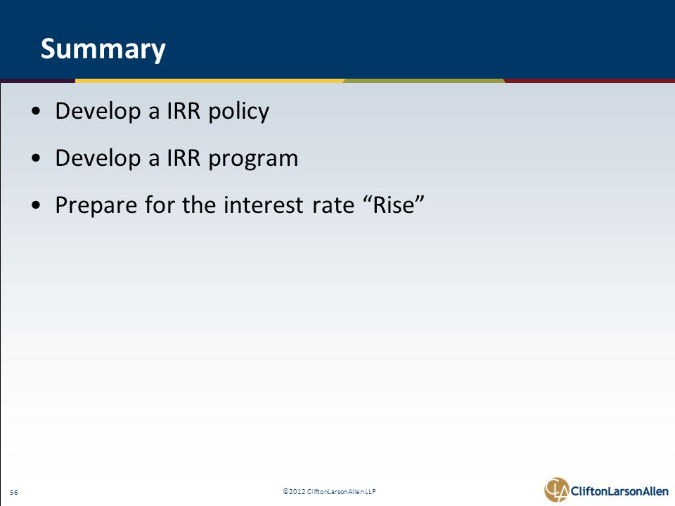 ©2012 CliftonLarsonAllen LLP 56 Summary Develop a IRR policy Develop a IRR program Prepare for the interest rate Rise