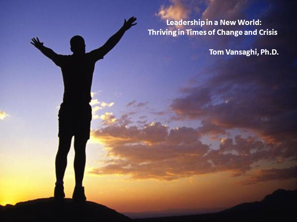 Leadership in a New World: Thriving in Times of Change and Crisis Tom Vansaghi, Ph.D.