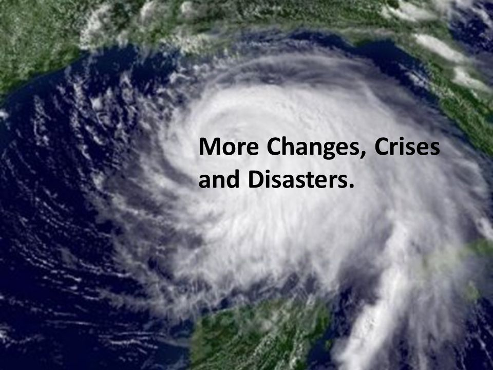More Changes, Crises and Disasters.