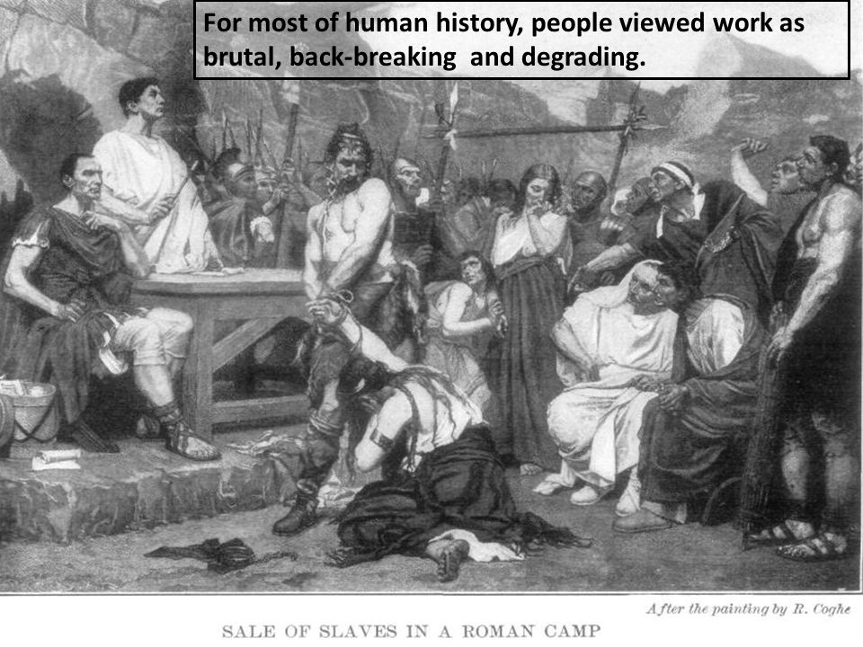 For most of human history, people viewed work as brutal, back-breaking and degrading.